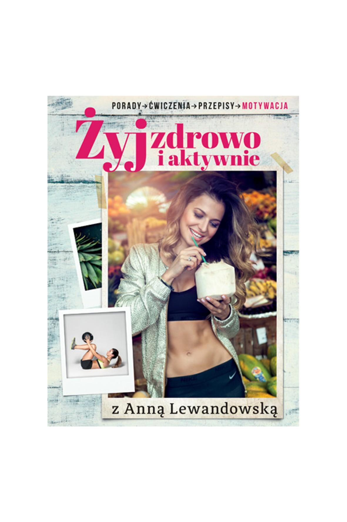 """""""Żyj zdrowo i aktywnie z Anną Lewandowską""""-porady, ćwiczenia, przepisy"""