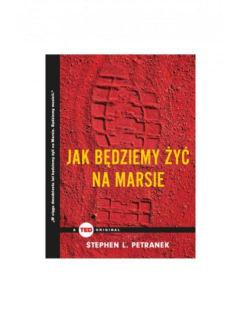 """Książka """"Jak będziemy żyć na Marsie (TED Books)""""- S.Petranek"""