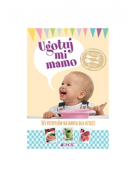 """""""Ugotuj mi Mamo. 365 przepisów na dania dla dzieci od 5 miesięcy do 3 lat."""""""