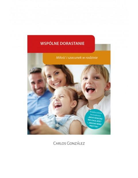 """Poradnik dla rodziców """"Wspólne dorastanie. Miłość i szacunek w rodzinie""""-C. Gonzalez"""