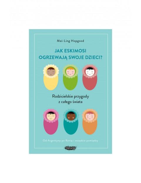 """Książka """"Jak Eskimosi ogrzewają swoje dzieci? Rodzicielskie przygody z całego świata"""""""